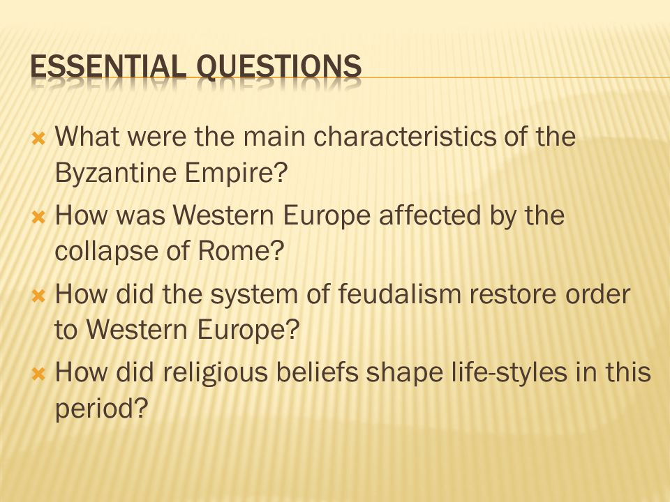  What were the main characteristics of the Byzantine Empire?  How was Western Europe affected by the collapse of Rome?  How did the system of feuda