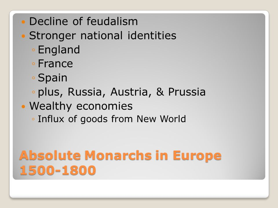 Absolute Monarchs in Europe 1500-1800 Decline of feudalism Stronger national identities ◦England ◦France ◦Spain ◦plus, Russia, Austria, & Prussia Weal