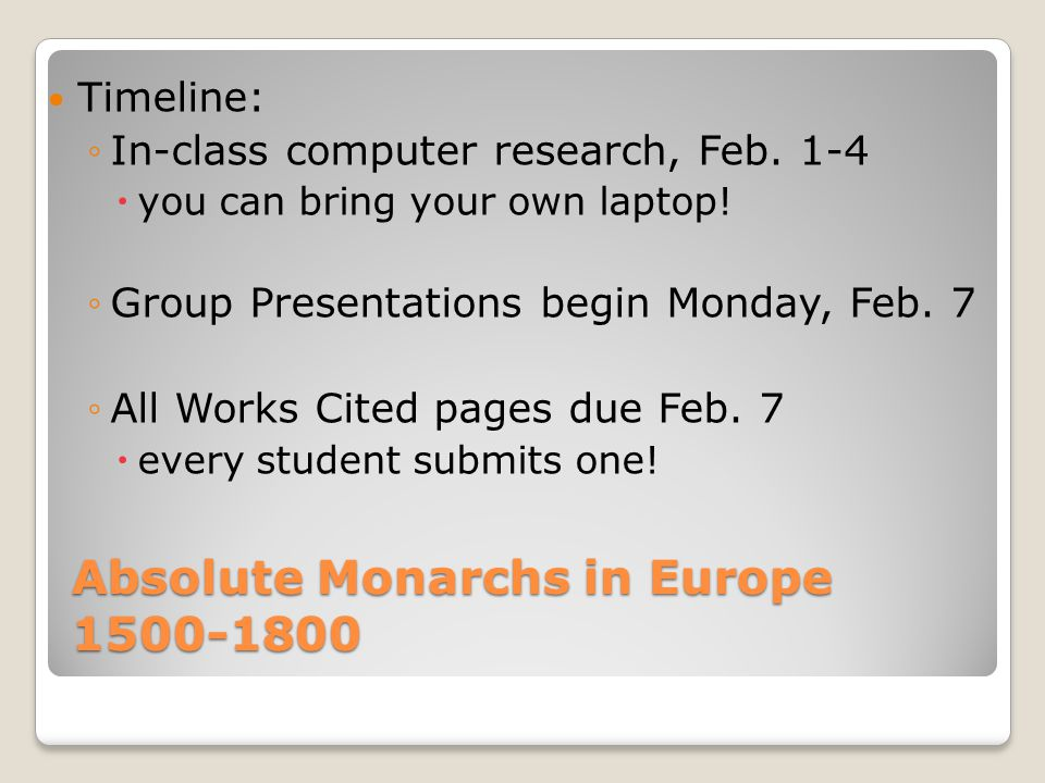 Absolute Monarchs in Europe 1500-1800 Timeline: ◦In-class computer research, Feb. 1-4  you can bring your own laptop! ◦Group Presentations begin Mond
