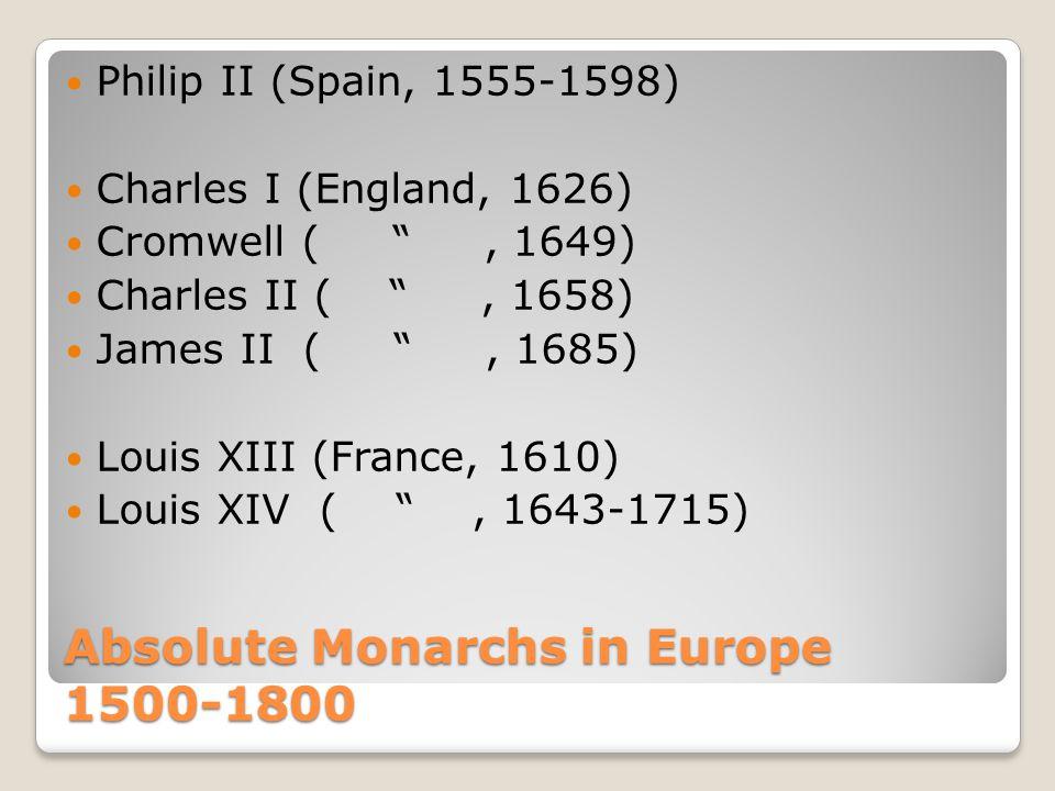 """Absolute Monarchs in Europe 1500-1800 Philip II (Spain, 1555-1598) Charles I (England, 1626) Cromwell ( """", 1649) Charles II ( """", 1658) James II ( """", 1"""