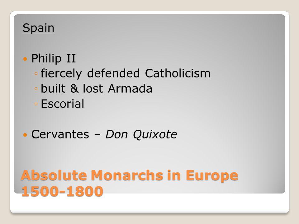Absolute Monarchs in Europe 1500-1800 Spain Philip II ◦fiercely defended Catholicism ◦built & lost Armada ◦Escorial Cervantes – Don Quixote