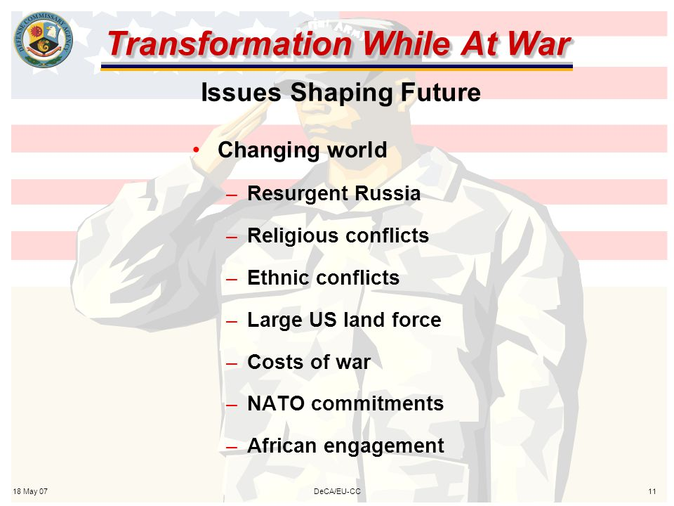 18 May 0711DeCA/EU-CC Transformation While At War Changing world –Resurgent Russia –Religious conflicts –Ethnic conflicts –Large US land force –Costs of war –NATO commitments –African engagement Issues Shaping Future
