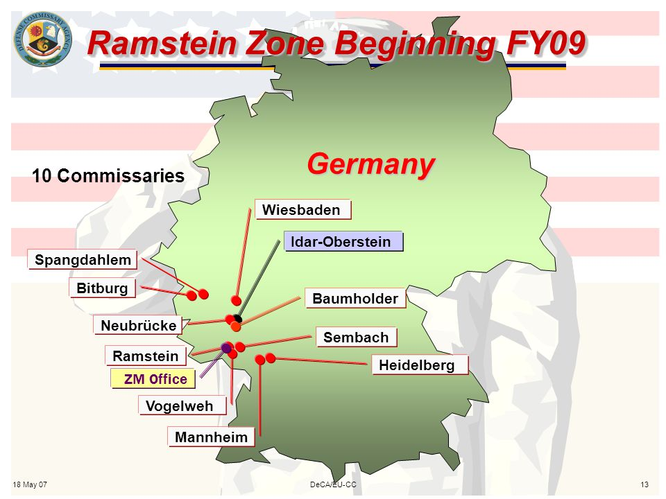18 May 0713DeCA/EU-CC Ramstein Zone Beginning FY09 Germany 10 Commissaries Idar-Oberstein Neubrücke Baumholder Ramstein Sembach Vogelweh Mannheim Heidelberg Spangdahlem Bitburg Wiesbaden ZM Office