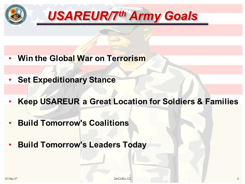 18 May 074DeCA/EU-CC USAREUR/7 th Army Goals Win the Global War on Terrorism Set Expeditionary Stance Keep USAREUR a Great Location for Soldiers & Families Build Tomorrow s Coalitions Build Tomorrow s Leaders Today