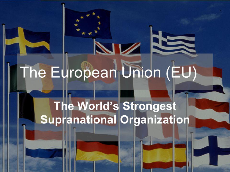 The European Union (EU) The World's Strongest Supranational Organization