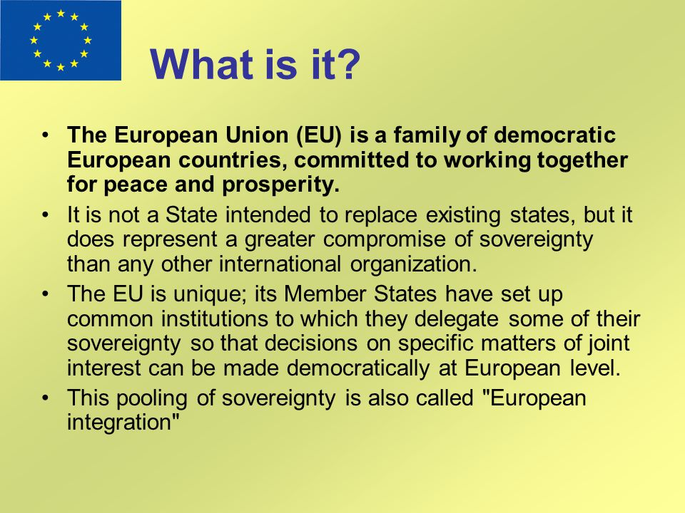 What is it? The European Union (EU) is a family of democratic European countries, committed to working together for peace and prosperity. It is not a