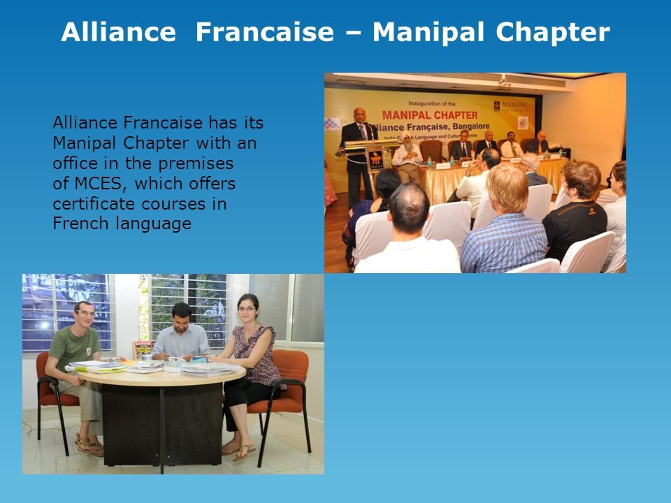 Alliance Francaise – Manipal Chapter Alliance Francaise has its Manipal Chapter with an office in the premises of MCES, which offers certificate cours