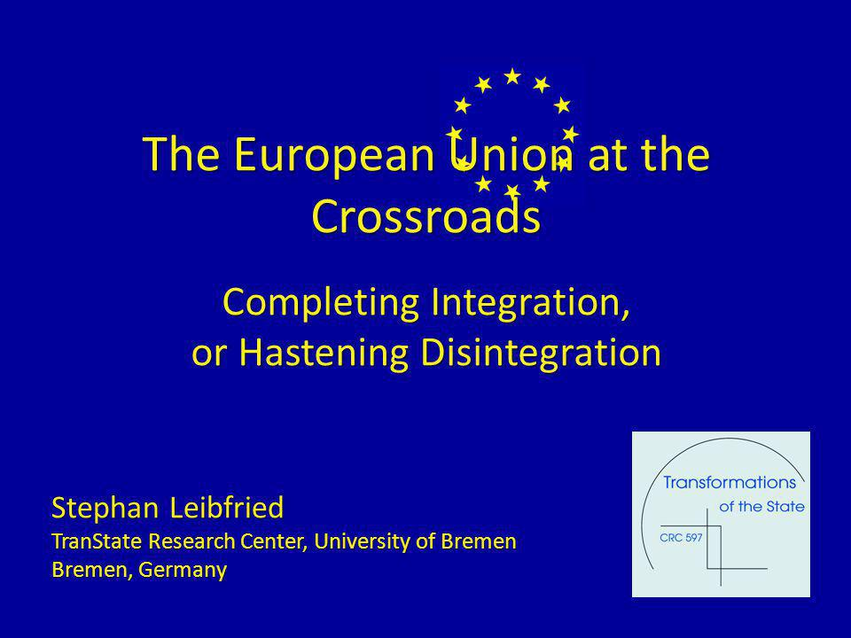 The European Union at the Crossroads Completing Integration, or Hastening Disintegration Stephan Leibfried TranState Research Center, University of Bremen Bremen, Germany