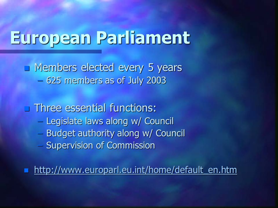 European Parliament n Members elected every 5 years –625 members as of July 2003 n Three essential functions: –Legislate laws along w/ Council –Budget