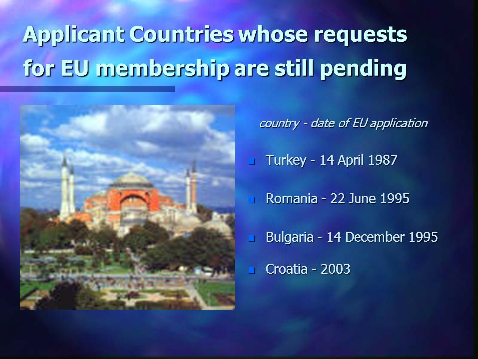 Applicant Countries whose requests for EU membership are still pending country - date of EU application n Turkey - 14 April 1987 n Romania - 22 June 1