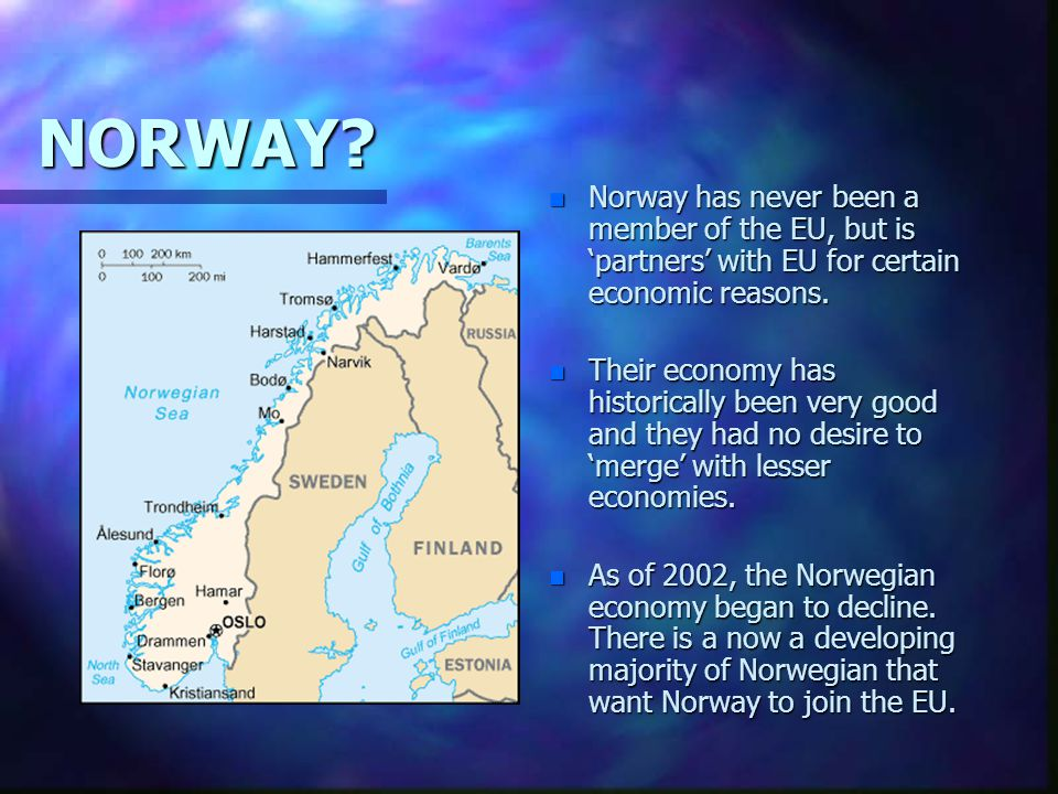 NORWAY? n Norway has never been a member of the EU, but is 'partners' with EU for certain economic reasons. n Their economy has historically been very