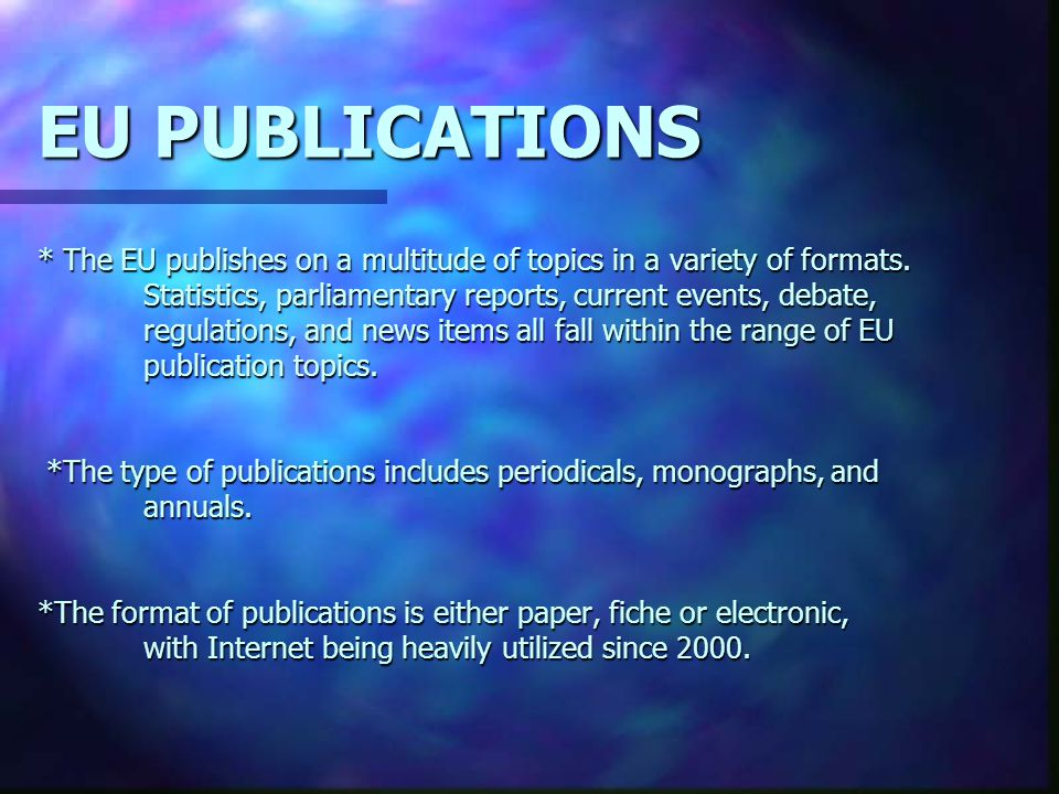 EU PUBLICATIONS * The EU publishes on a multitude of topics in a variety of formats. Statistics, parliamentary reports, current events, debate, regula