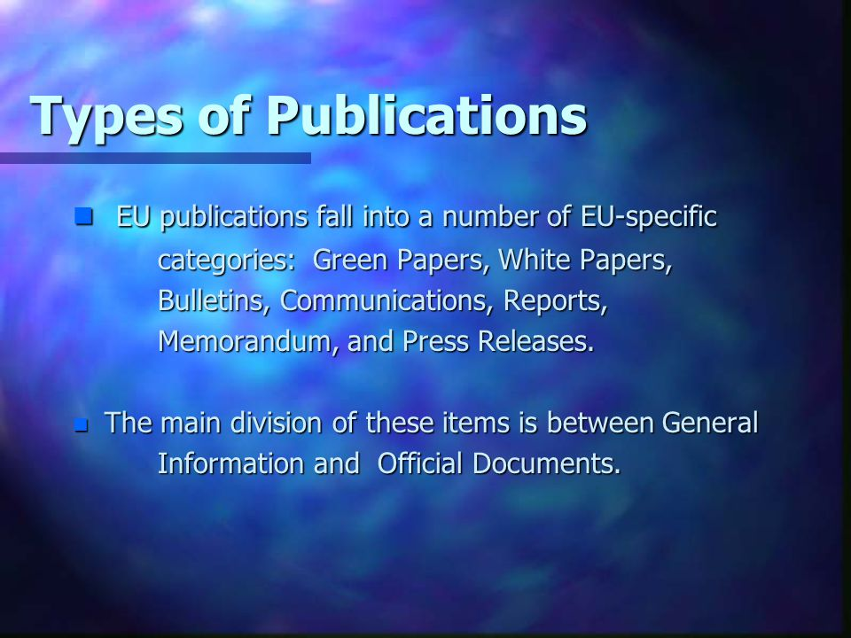 Types of Publications n EU publications fall into a number of EU-specific categories: Green Papers, White Papers, Bulletins, Communications, Reports,
