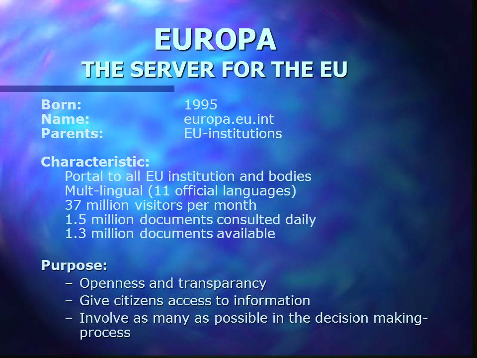EUROPA THE SERVER FOR THE EU Born:1995 Name:europa.eu.int Parents:EU-institutions Characteristic: Portal to all EU institution and bodies Mult-lingual
