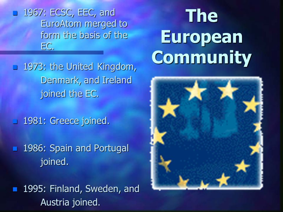 The European Community n 1967: ECSC, EEC, and EuroAtom merged to form the basis of the EC. n 1973: the United Kingdom, Denmark, and Ireland joined the
