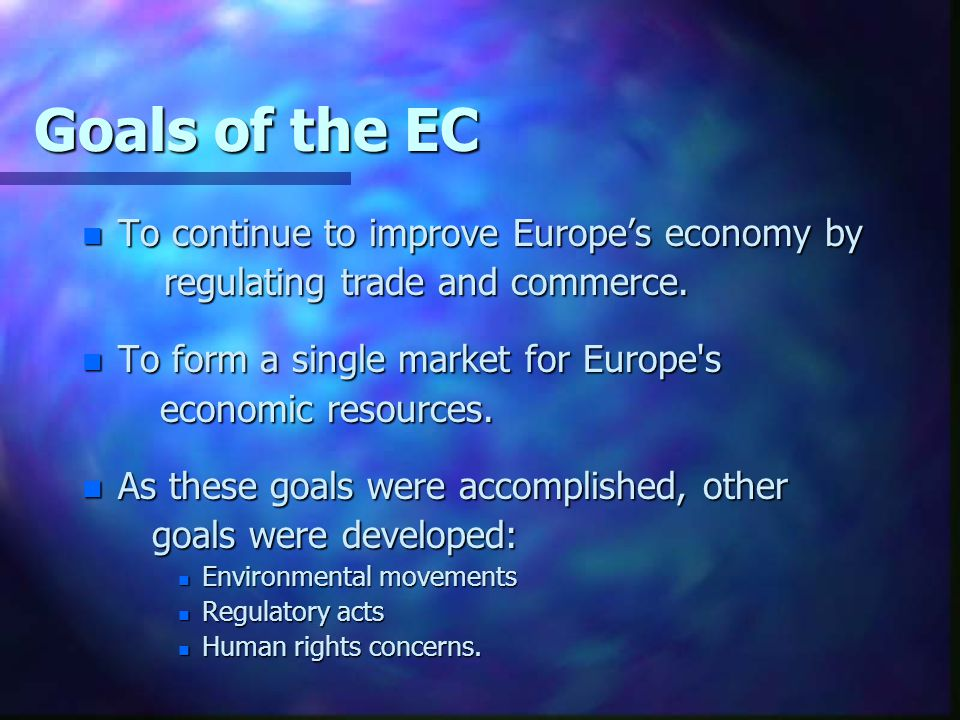 Goals of the EC n To continue to improve Europe's economy by regulating trade and commerce. regulating trade and commerce. n To form a single market f