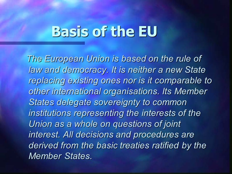 Basis of the EU The European Union is based on the rule of law and democracy. It is neither a new State replacing existing ones nor is it comparable t