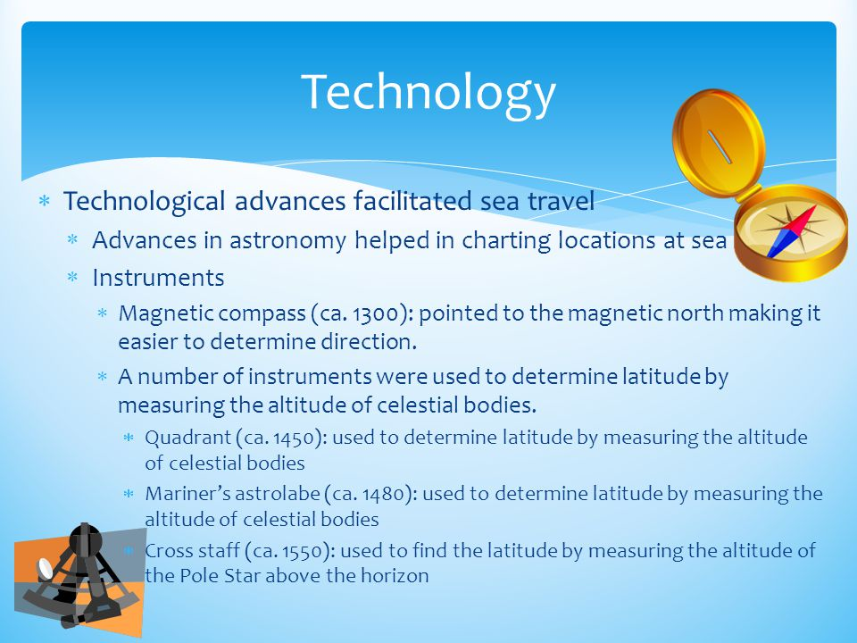  Technological advances facilitated sea travel  Advances in astronomy helped in charting locations at sea  Instruments  Magnetic compass (ca. 1300