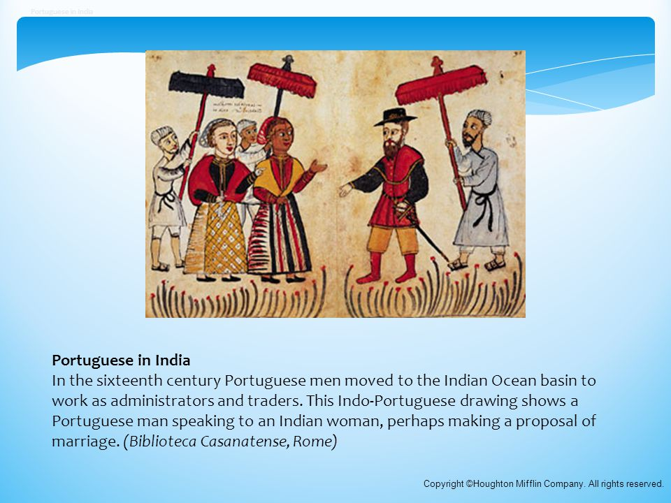 Portuguese in India In the sixteenth century Portuguese men moved to the Indian Ocean basin to work as administrators and traders. This Indo-Portugues