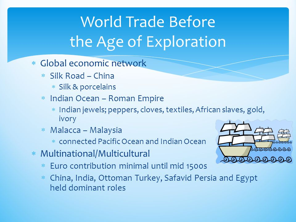  Global economic network  Silk Road – China  Silk & porcelains  Indian Ocean – Roman Empire  Indian jewels; peppers, cloves, textiles, African sl