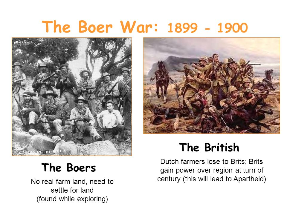 The Boer War: The Boers The British Dutch farmers lose to Brits; Brits gain power over region at turn of century (this will lead to Apartheid) No real farm land, need to settle for land (found while exploring)