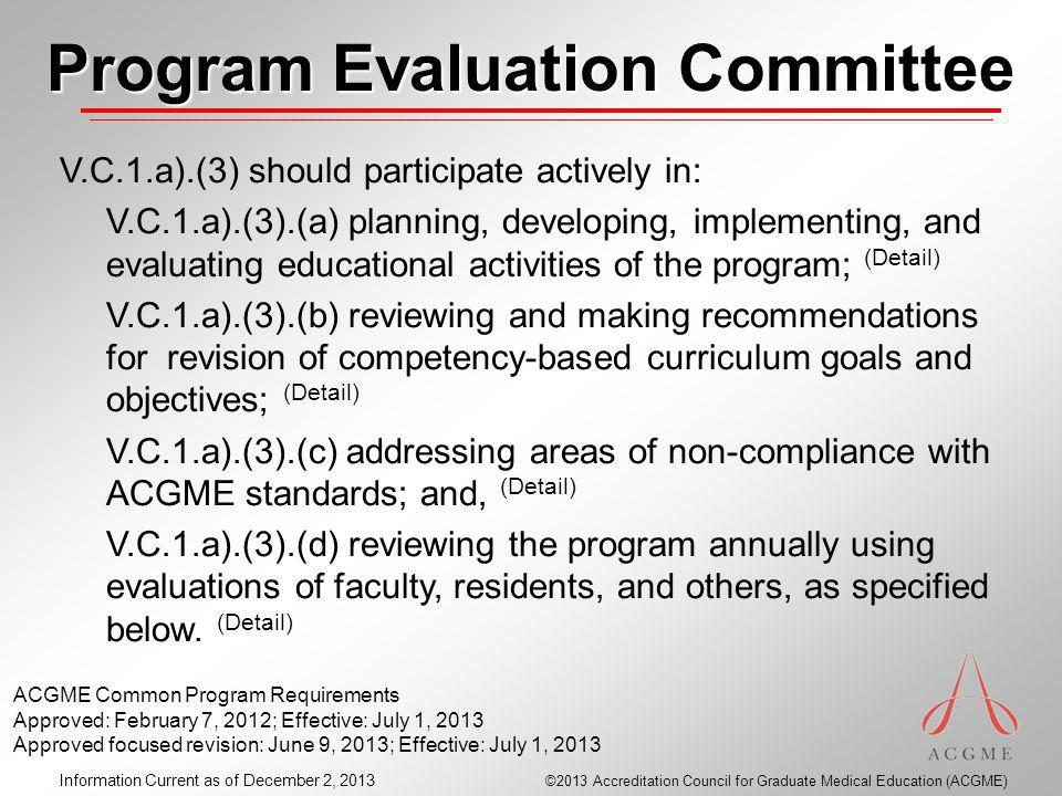 ©2013 Accreditation Council for Graduate Medical Education (ACGME) Information Current as of December 2, 2013 Program Evaluation Committee V.C.1.a).(3) should participate actively in: V.C.1.a).(3).(a) planning, developing, implementing, and evaluating educational activities of the program; (Detail) V.C.1.a).(3).(b) reviewing and making recommendations for revision of competency-based curriculum goals and objectives; (Detail) V.C.1.a).(3).(c) addressing areas of non-compliance with ACGME standards; and, (Detail) V.C.1.a).(3).(d) reviewing the program annually using evaluations of faculty, residents, and others, as specified below.