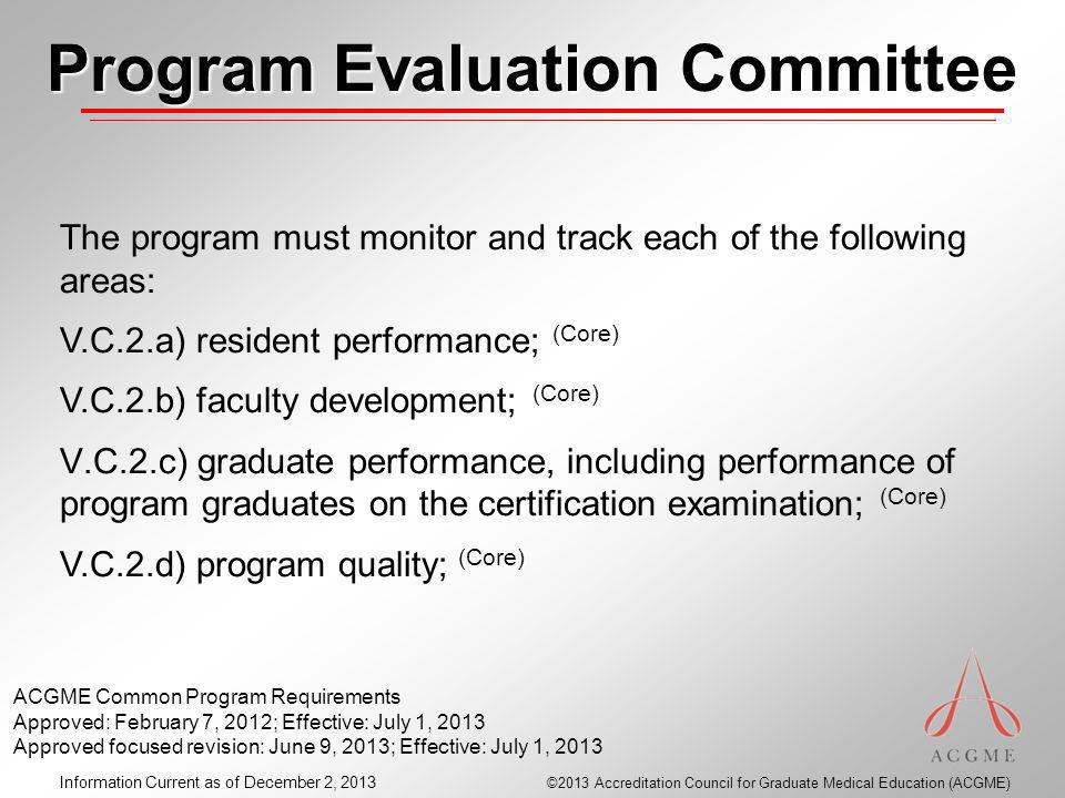 ©2013 Accreditation Council for Graduate Medical Education (ACGME) Information Current as of December 2, 2013 Program Evaluation Committee The program must monitor and track each of the following areas: V.C.2.a) resident performance; (Core) V.C.2.b) faculty development; (Core) V.C.2.c) graduate performance, including performance of program graduates on the certification examination; (Core) V.C.2.d) program quality; (Core) ACGME Common Program Requirements Approved: February 7, 2012; Effective: July 1, 2013 Approved focused revision: June 9, 2013; Effective: July 1, 2013