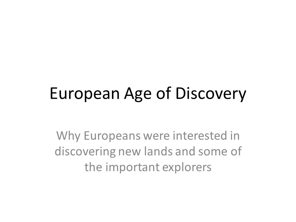 European Age of Discovery Why Europeans were interested in discovering new lands and some of the important explorers