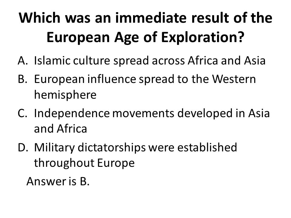 Which was an immediate result of the European Age of Exploration? A.Islamic culture spread across Africa and Asia B.European influence spread to the W
