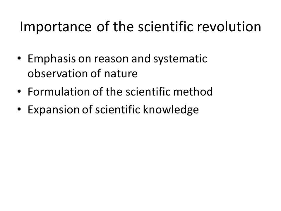 Importance of the scientific revolution Emphasis on reason and systematic observation of nature Formulation of the scientific method Expansion of scie