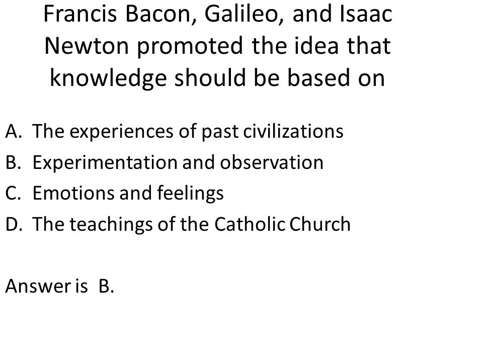 Francis Bacon, Galileo, and Isaac Newton promoted the idea that knowledge should be based on A.The experiences of past civilizations B.Experimentation