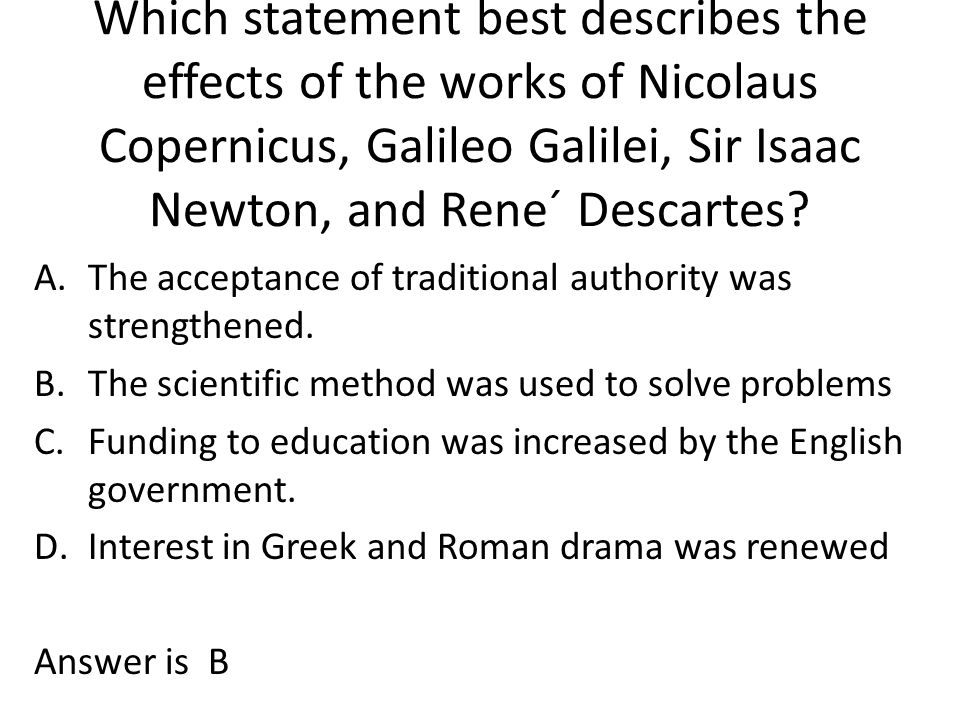 Which statement best describes the effects of the works of Nicolaus Copernicus, Galileo Galilei, Sir Isaac Newton, and Rene´ Descartes? A.The acceptan