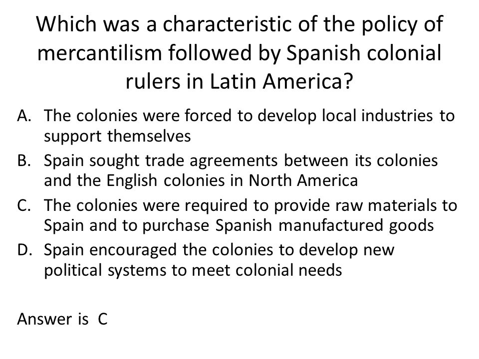 Which was a characteristic of the policy of mercantilism followed by Spanish colonial rulers in Latin America? A.The colonies were forced to develop l