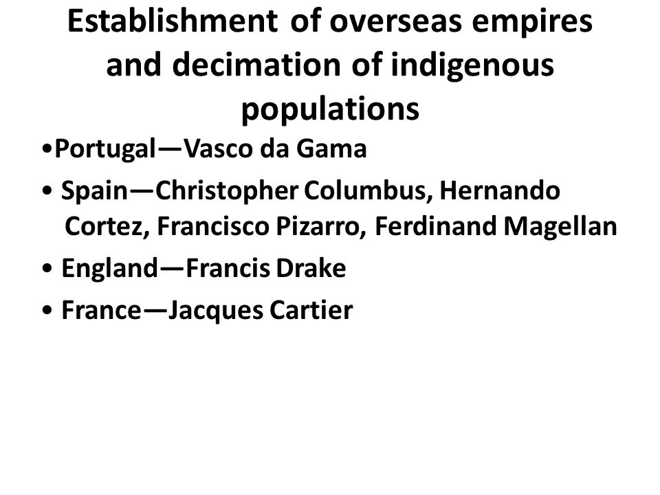 Establishment of overseas empires and decimation of indigenous populations Portugal—Vasco da Gama Spain—Christopher Columbus, Hernando Cortez, Francis
