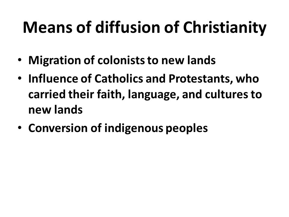 Means of diffusion of Christianity Migration of colonists to new lands Influence of Catholics and Protestants, who carried their faith, language, and