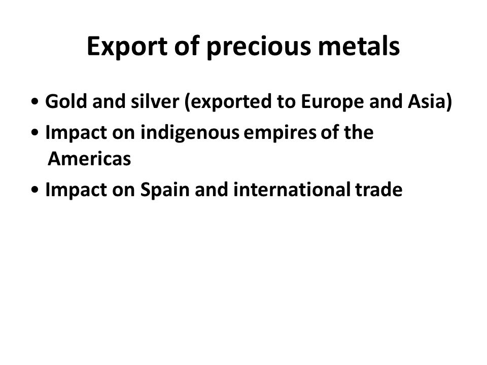 Export of precious metals Gold and silver (exported to Europe and Asia) Impact on indigenous empires of the Americas Impact on Spain and international