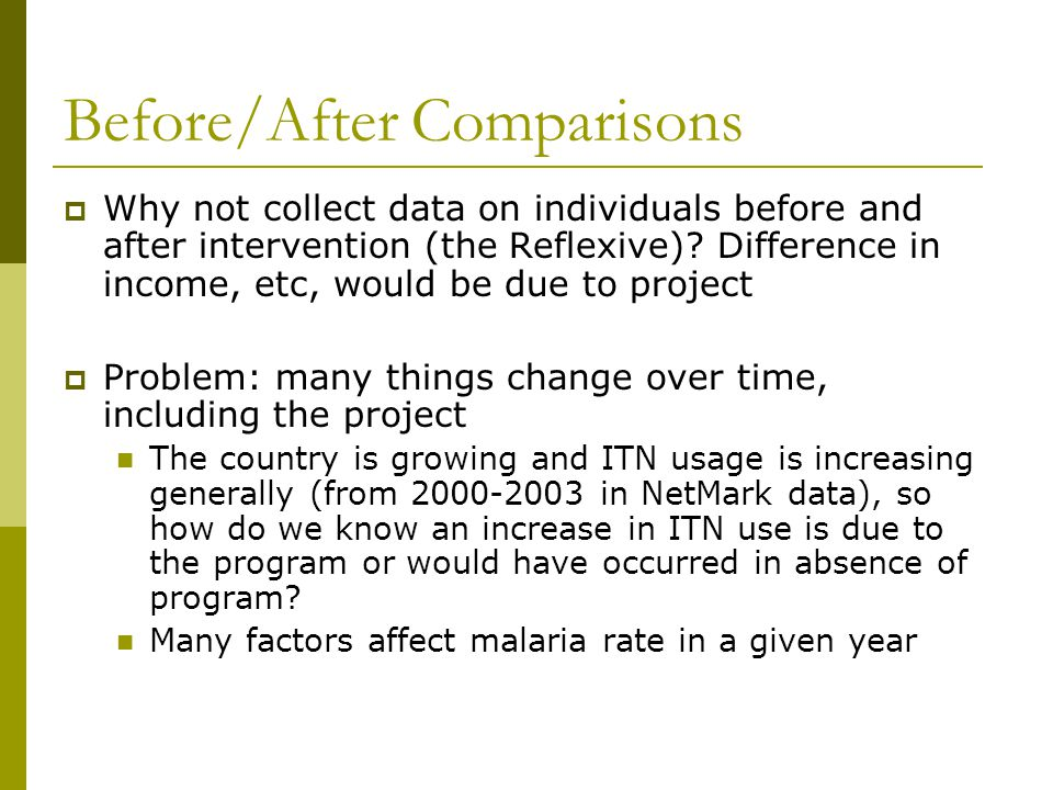 Before/After Comparisons  Why not collect data on individuals before and after intervention (the Reflexive)? Difference in income, etc, would be due