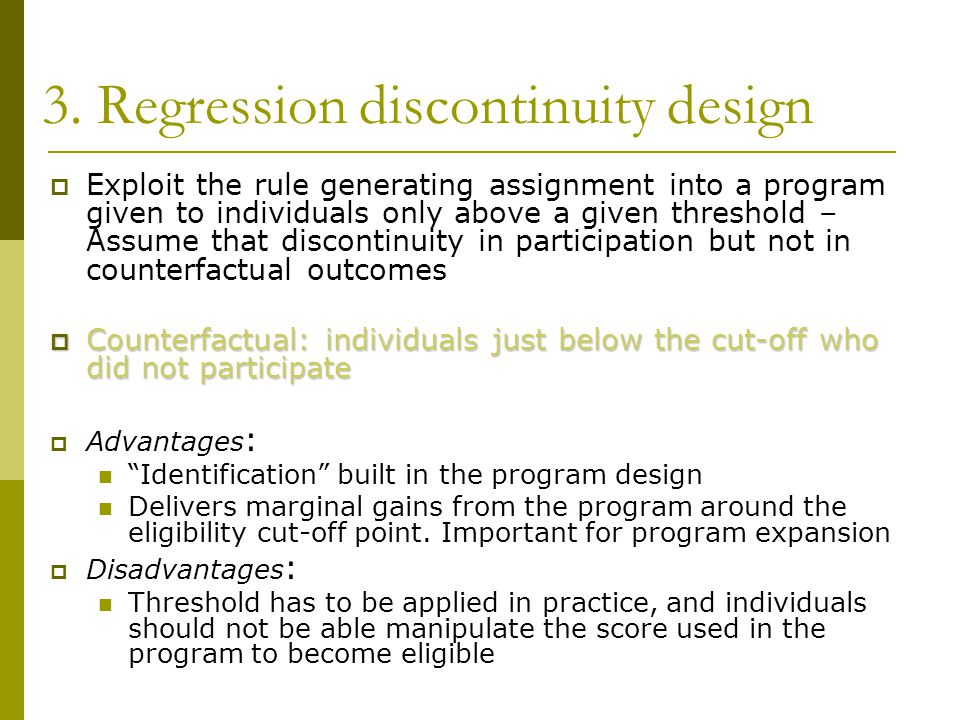 3. Regression discontinuity design  Exploit the rule generating assignment into a program given to individuals only above a given threshold – Assume