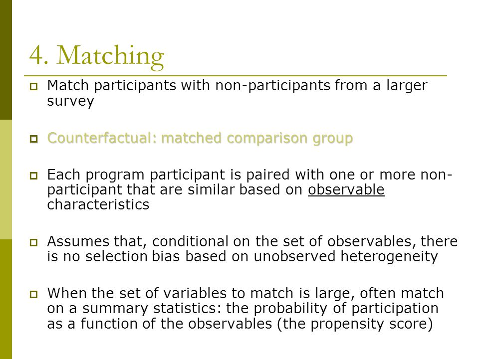 4. Matching  Match participants with non-participants from a larger survey  Counterfactual: matched comparison group  Each program participant is p