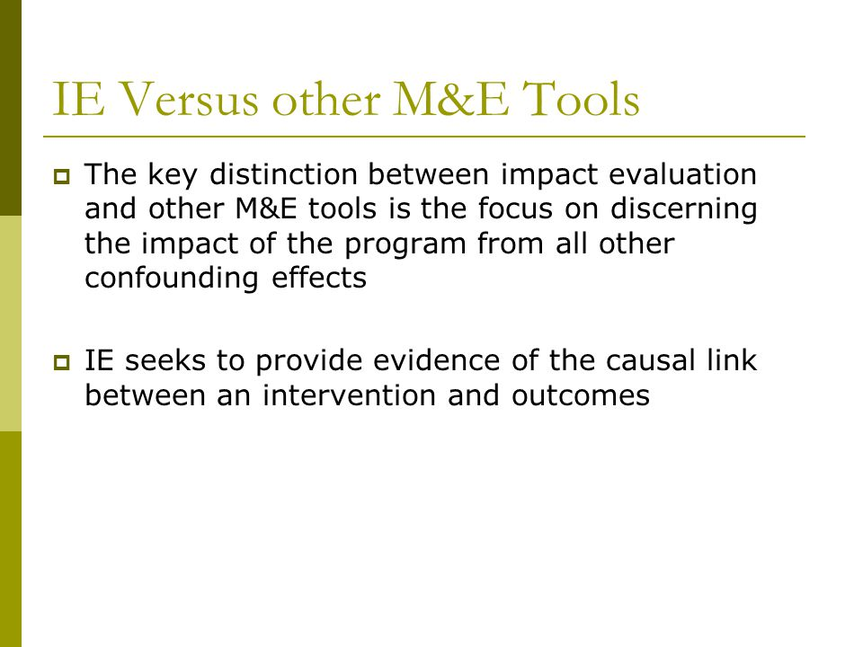 IE Versus other M&E Tools  The key distinction between impact evaluation and other M&E tools is the focus on discerning the impact of the program fro