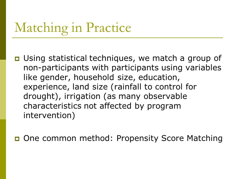 Matching in Practice  Using statistical techniques, we match a group of non-participants with participants using variables like gender, household siz