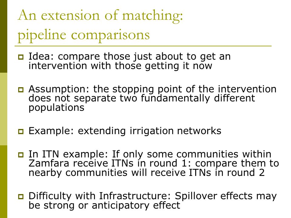 An extension of matching: pipeline comparisons  Idea: compare those just about to get an intervention with those getting it now  Assumption: the sto