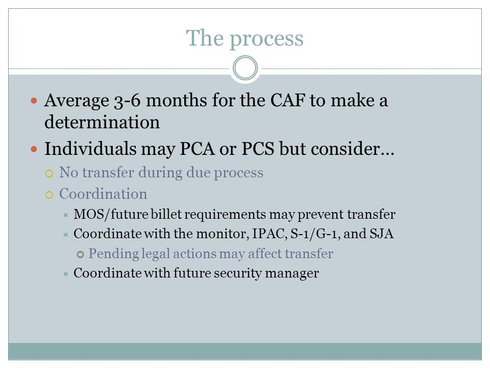 The process Average 3-6 months for the CAF to make a determination Individuals may PCA or PCS but consider…  No transfer during due process  Coordination  MOS/future billet requirements may prevent transfer  Coordinate with the monitor, IPAC, S-1/G-1, and SJA Pending legal actions may affect transfer  Coordinate with future security manager