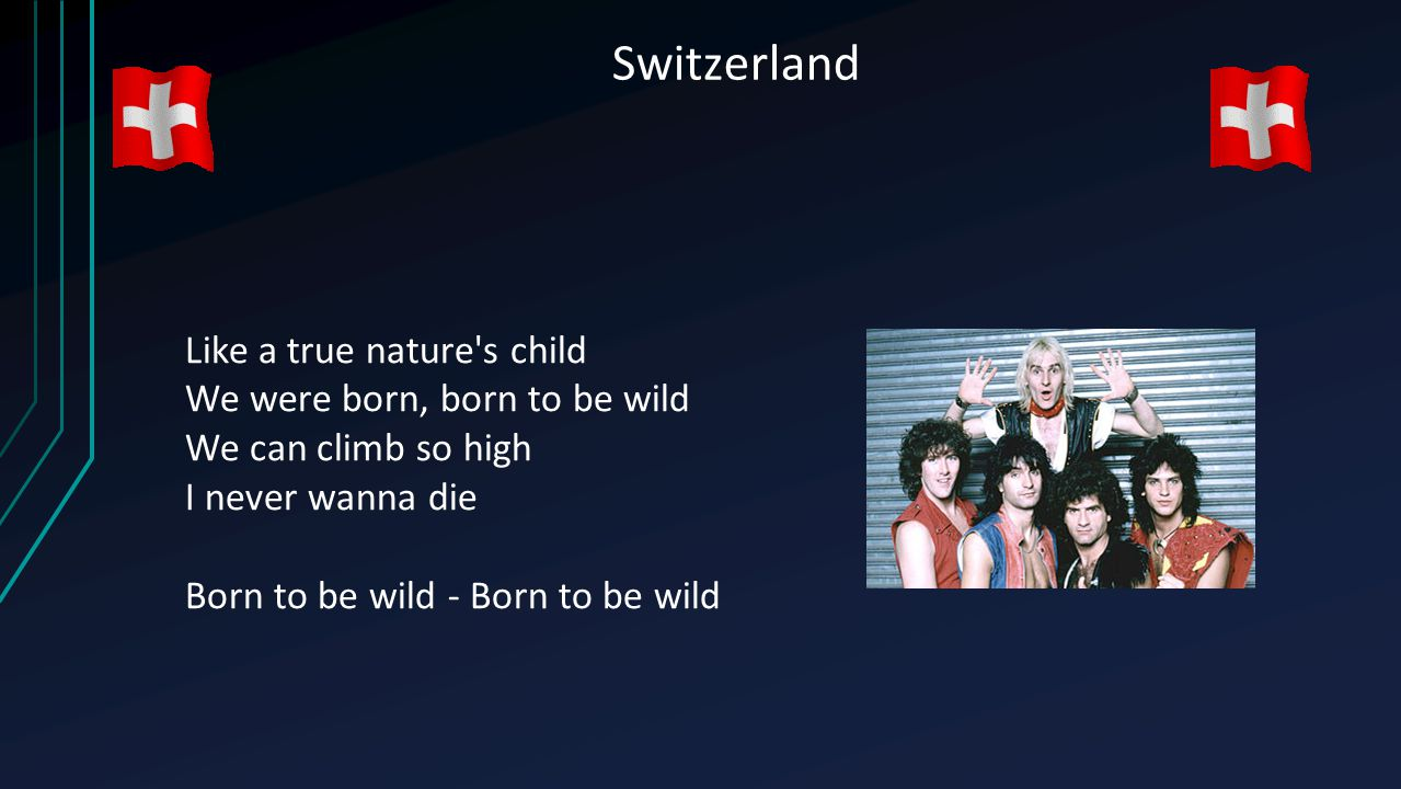 Switzerland Like a true nature's child We were born, born to be wild We can climb so high I never wanna die Born to be wild - Born to be wild