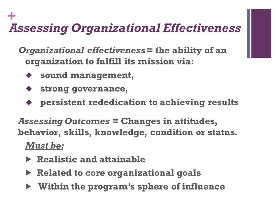 + Assessing Organizational Effectiveness Organizational effectiveness = the ability of an organization to fulfill its mission via:  sound management,