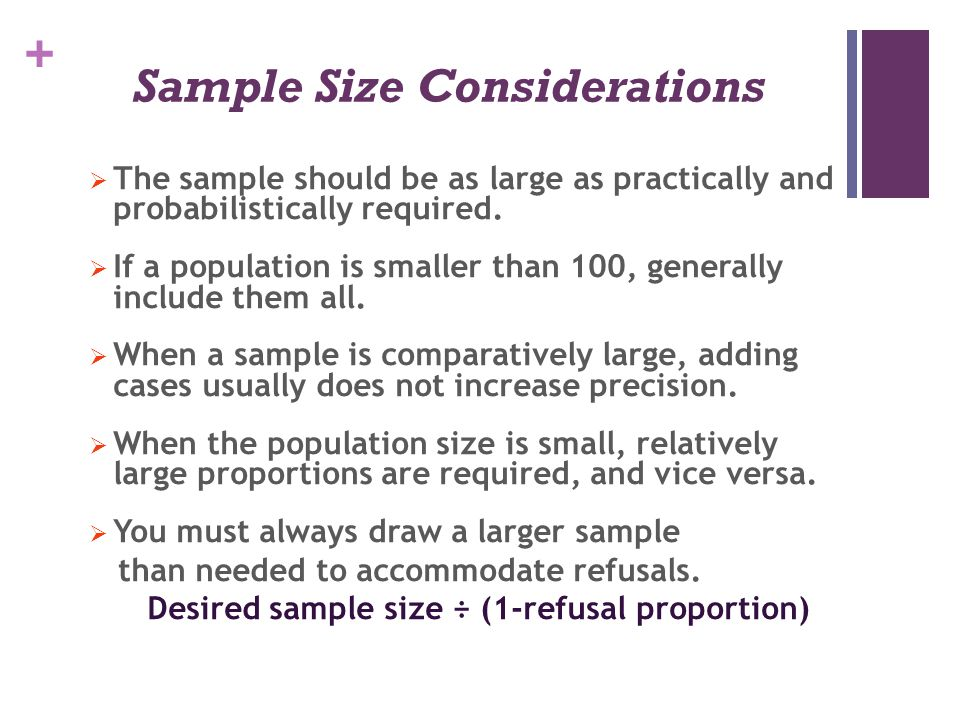 + Sample Size Considerations  The sample should be as large as practically and probabilistically required.  If a population is smaller than 100, gen