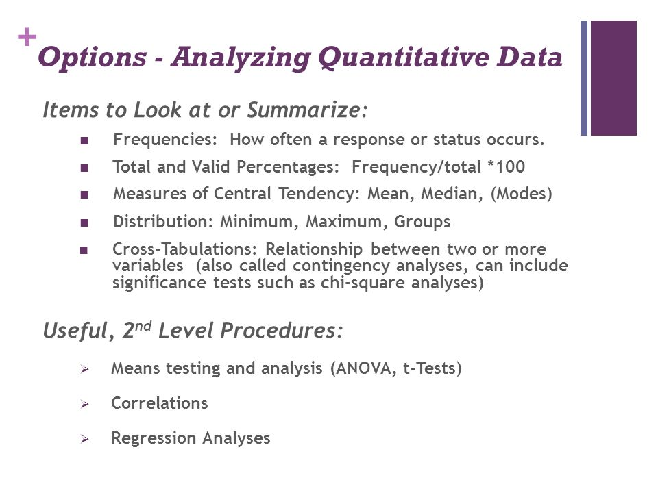 + Options - Analyzing Quantitative Data Items to Look at or Summarize: Frequencies: How often a response or status occurs. Total and Valid Percentages