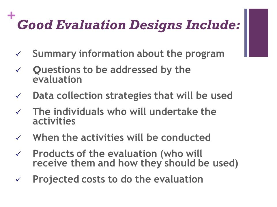+ Good Evaluation Designs Include: Summary information about the program Q uestions to be addressed by the evaluation Data collection strategies that