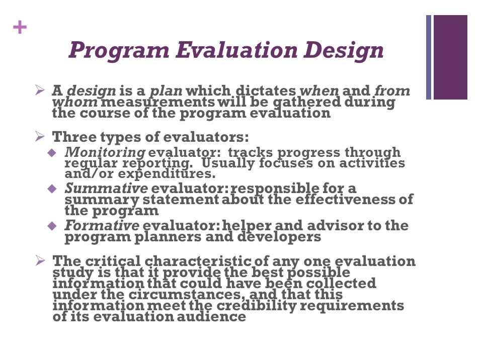 + Program Evaluation Design  A design is a plan which dictates when and from whom measurements will be gathered during the course of the program eval