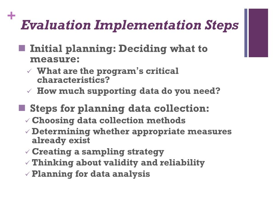 + Evaluation Implementation Steps Initial planning: Deciding what to measure: What are the program ' s critical characteristics? How much supporting d